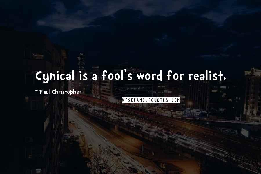 Paul Christopher quotes: Cynical is a fool's word for realist.