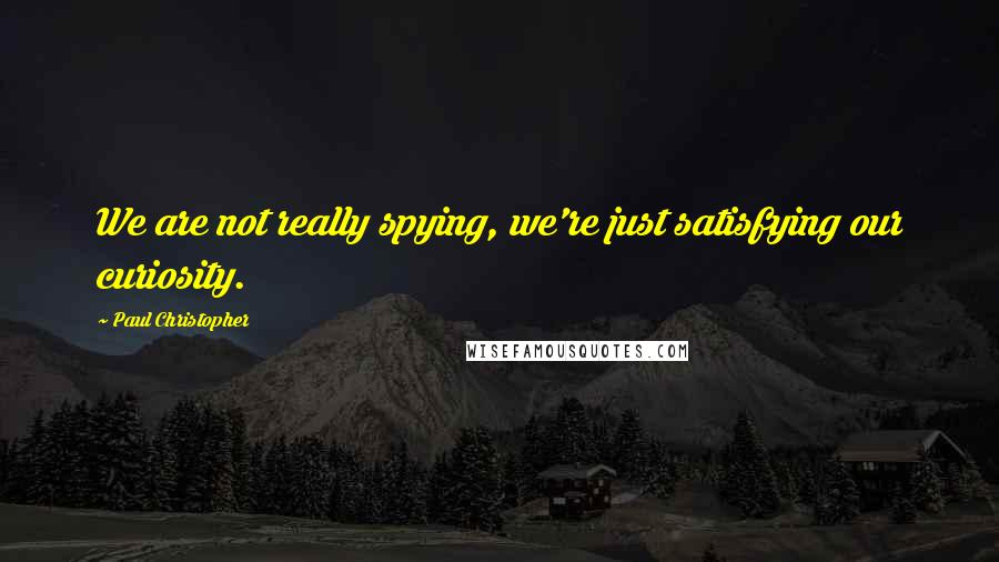 Paul Christopher quotes: We are not really spying, we're just satisfying our curiosity.