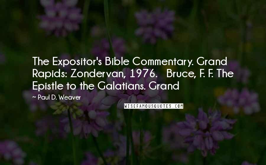 Paul D. Weaver quotes: The Expositor's Bible Commentary. Grand Rapids: Zondervan, 1976. Bruce, F. F. The Epistle to the Galatians. Grand