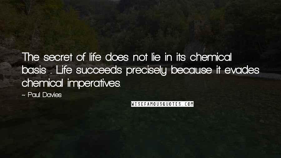 Paul Davies quotes: The secret of life does not lie in its chemical basis ... Life succeeds precisely because it evades chemical imperatives.