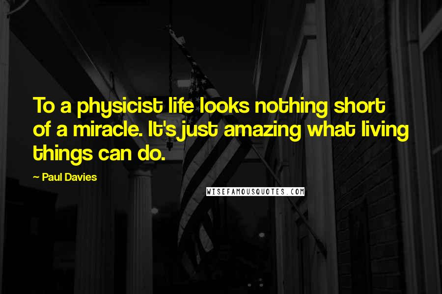 Paul Davies quotes: To a physicist life looks nothing short of a miracle. It's just amazing what living things can do.