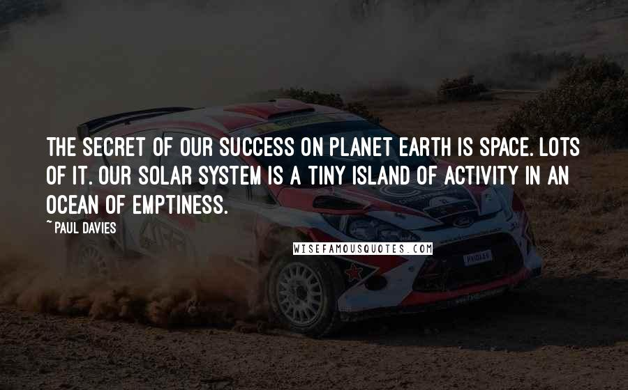 Paul Davies quotes: The secret of our success on planet Earth is space. Lots of it. Our solar system is a tiny island of activity in an ocean of emptiness.