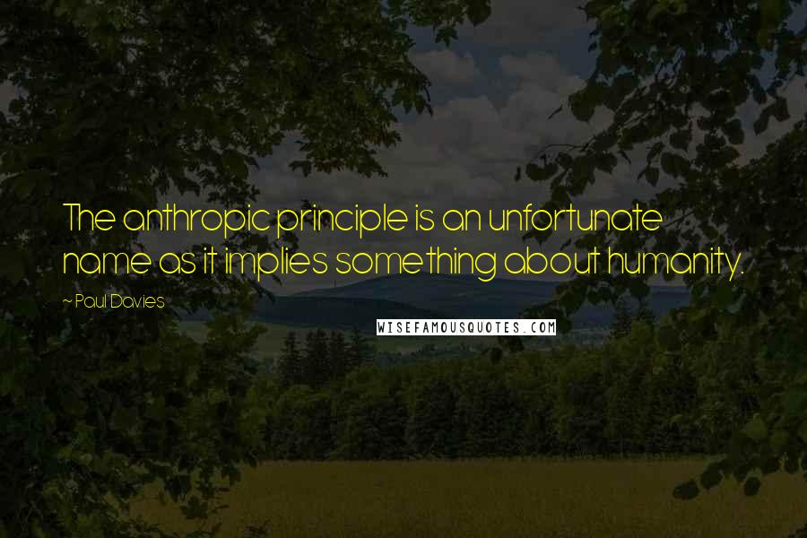 Paul Davies quotes: The anthropic principle is an unfortunate name as it implies something about humanity.