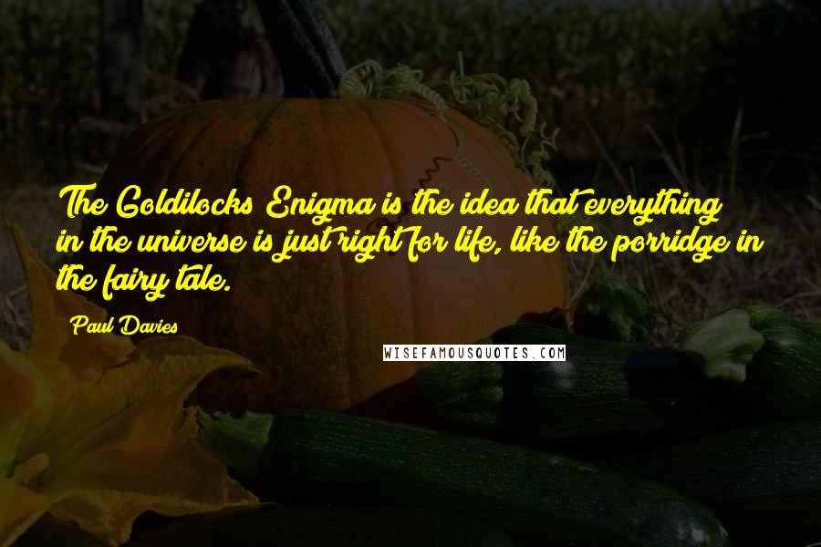 Paul Davies quotes: The Goldilocks Enigma is the idea that everything in the universe is just right for life, like the porridge in the fairy tale.