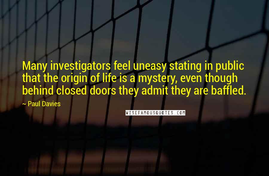 Paul Davies quotes: Many investigators feel uneasy stating in public that the origin of life is a mystery, even though behind closed doors they admit they are baffled.