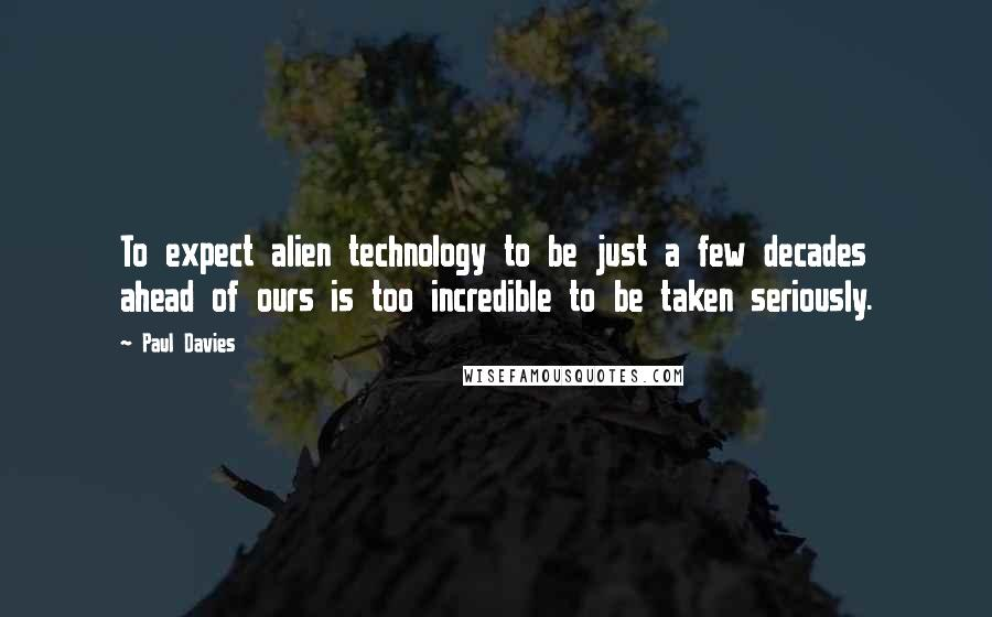 Paul Davies quotes: To expect alien technology to be just a few decades ahead of ours is too incredible to be taken seriously.