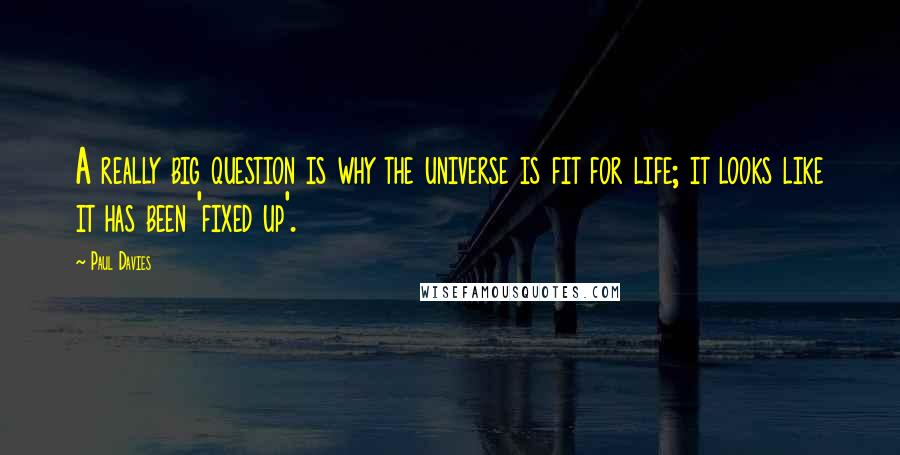 Paul Davies quotes: A really big question is why the universe is fit for life; it looks like it has been 'fixed up'.