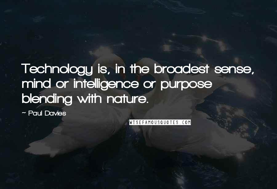 Paul Davies quotes: Technology is, in the broadest sense, mind or intelligence or purpose blending with nature.
