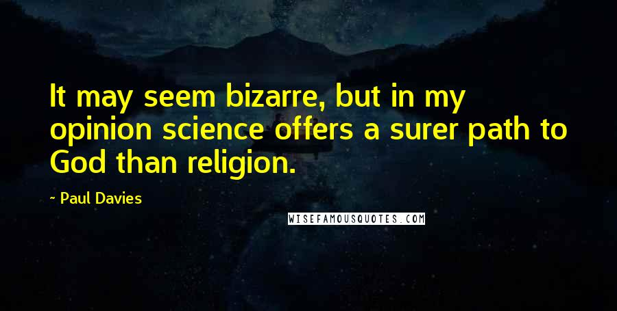 Paul Davies quotes: It may seem bizarre, but in my opinion science offers a surer path to God than religion.