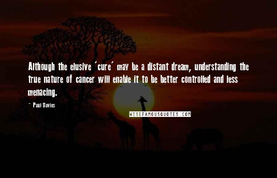 Paul Davies quotes: Although the elusive 'cure' may be a distant dream, understanding the true nature of cancer will enable it to be better controlled and less menacing.