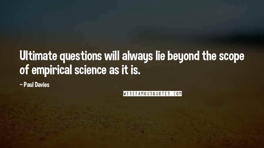 Paul Davies quotes: Ultimate questions will always lie beyond the scope of empirical science as it is.