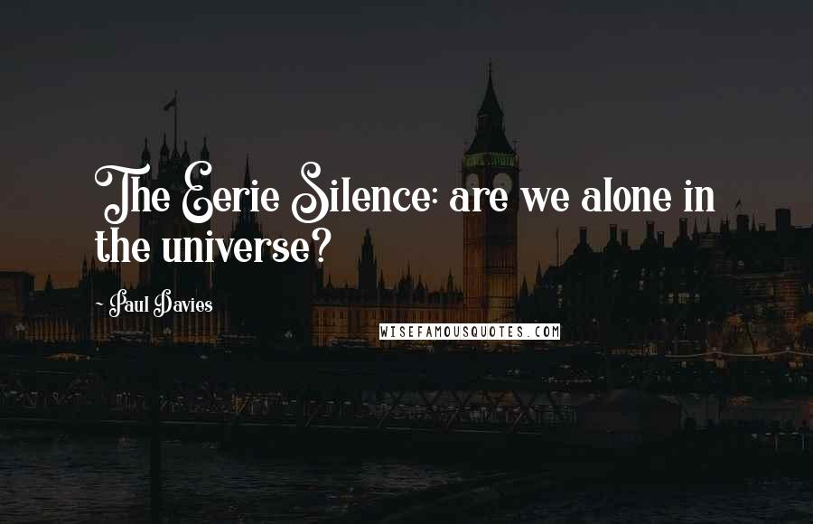 Paul Davies quotes: The Eerie Silence: are we alone in the universe?
