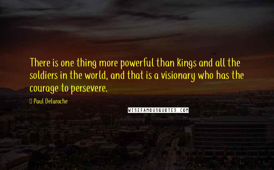 Paul Delaroche quotes: There is one thing more powerful than kings and all the soldiers in the world, and that is a visionary who has the courage to persevere.