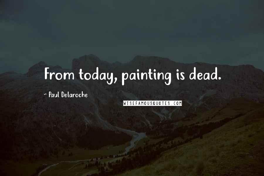 Paul Delaroche quotes: From today, painting is dead.