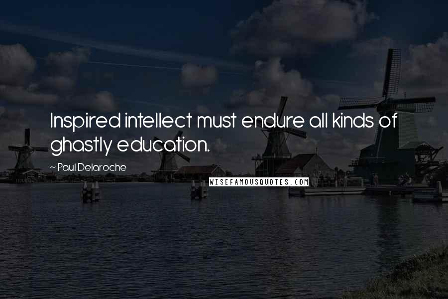 Paul Delaroche quotes: Inspired intellect must endure all kinds of ghastly education.
