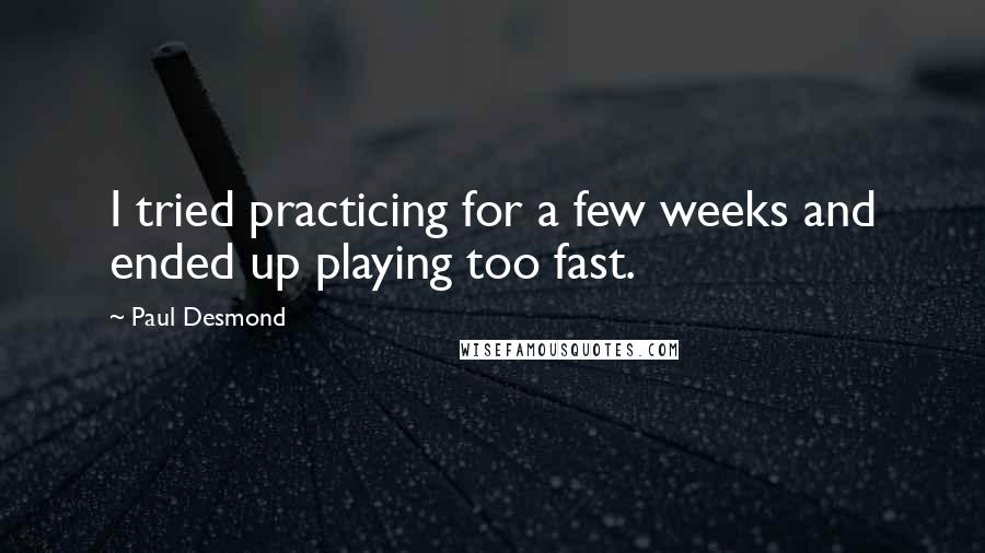 Paul Desmond quotes: I tried practicing for a few weeks and ended up playing too fast.