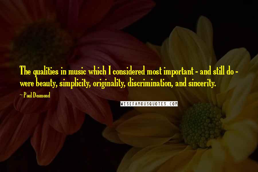 Paul Desmond quotes: The qualities in music which I considered most important - and still do - were beauty, simplicity, originality, discrimination, and sincerity.
