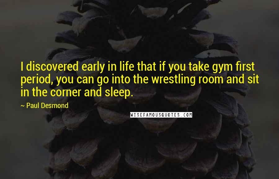 Paul Desmond quotes: I discovered early in life that if you take gym first period, you can go into the wrestling room and sit in the corner and sleep.