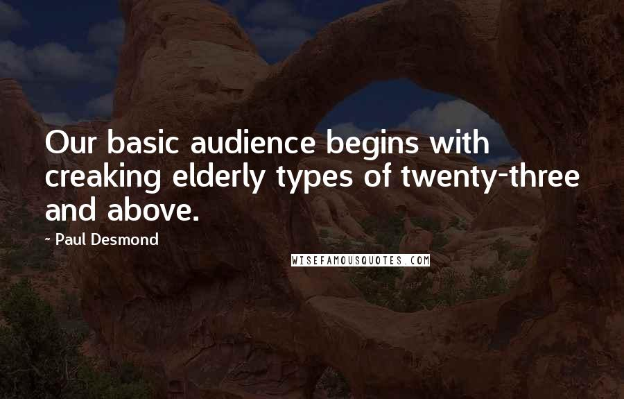 Paul Desmond quotes: Our basic audience begins with creaking elderly types of twenty-three and above.