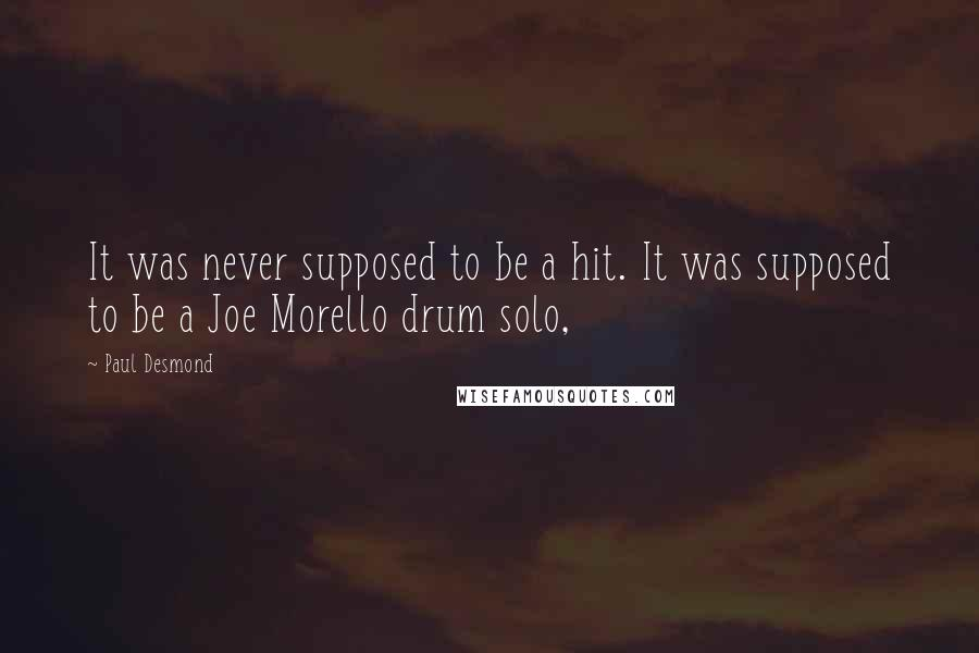 Paul Desmond quotes: It was never supposed to be a hit. It was supposed to be a Joe Morello drum solo,