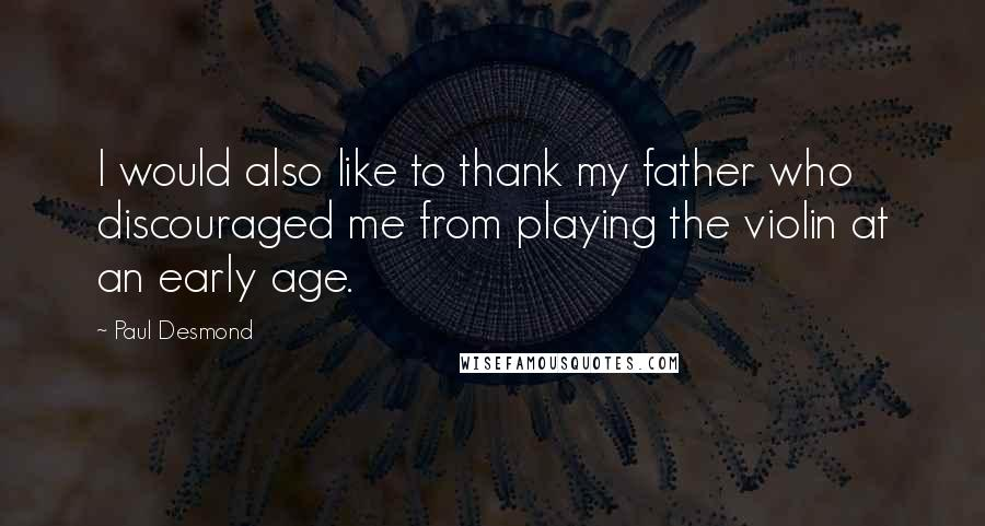 Paul Desmond quotes: I would also like to thank my father who discouraged me from playing the violin at an early age.