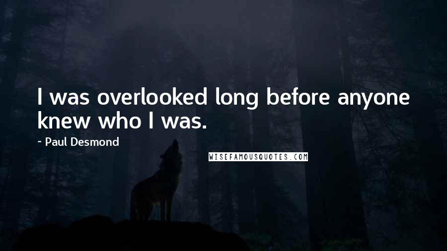 Paul Desmond quotes: I was overlooked long before anyone knew who I was.