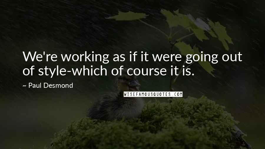 Paul Desmond quotes: We're working as if it were going out of style-which of course it is.