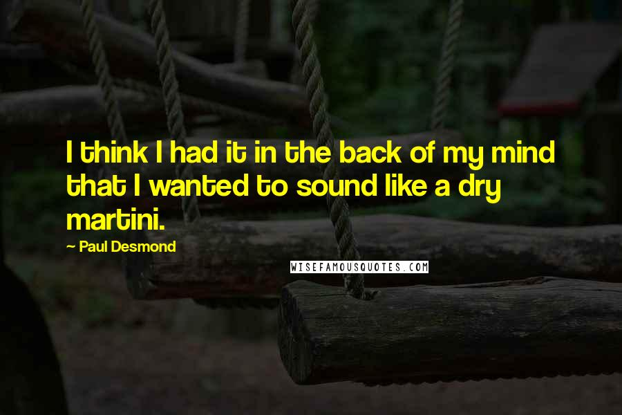 Paul Desmond quotes: I think I had it in the back of my mind that I wanted to sound like a dry martini.