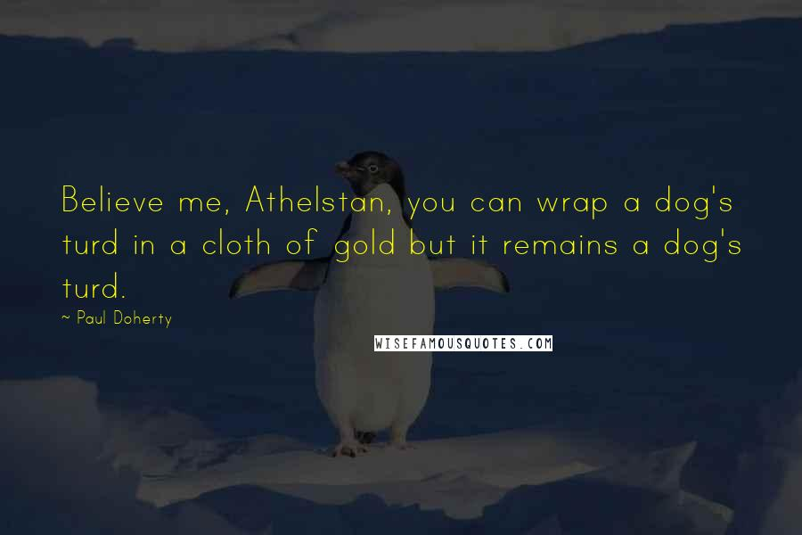 Paul Doherty quotes: Believe me, Athelstan, you can wrap a dog's turd in a cloth of gold but it remains a dog's turd.