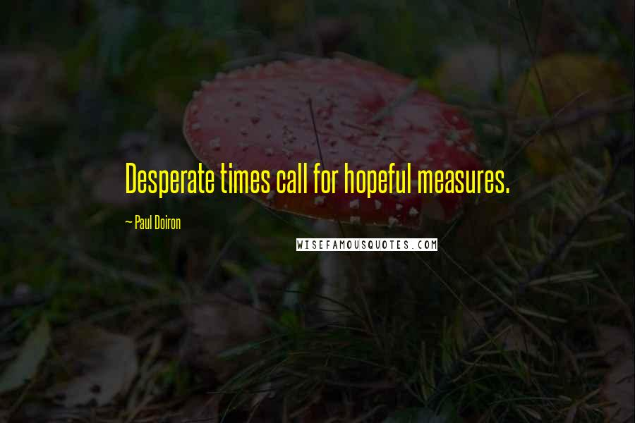 Paul Doiron quotes: Desperate times call for hopeful measures.