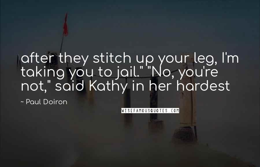 """Paul Doiron quotes: after they stitch up your leg, I'm taking you to jail."""" """"No, you're not,"""" said Kathy in her hardest"""