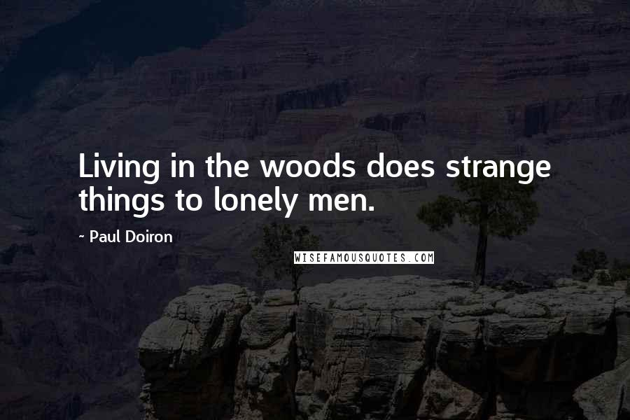 Paul Doiron quotes: Living in the woods does strange things to lonely men.