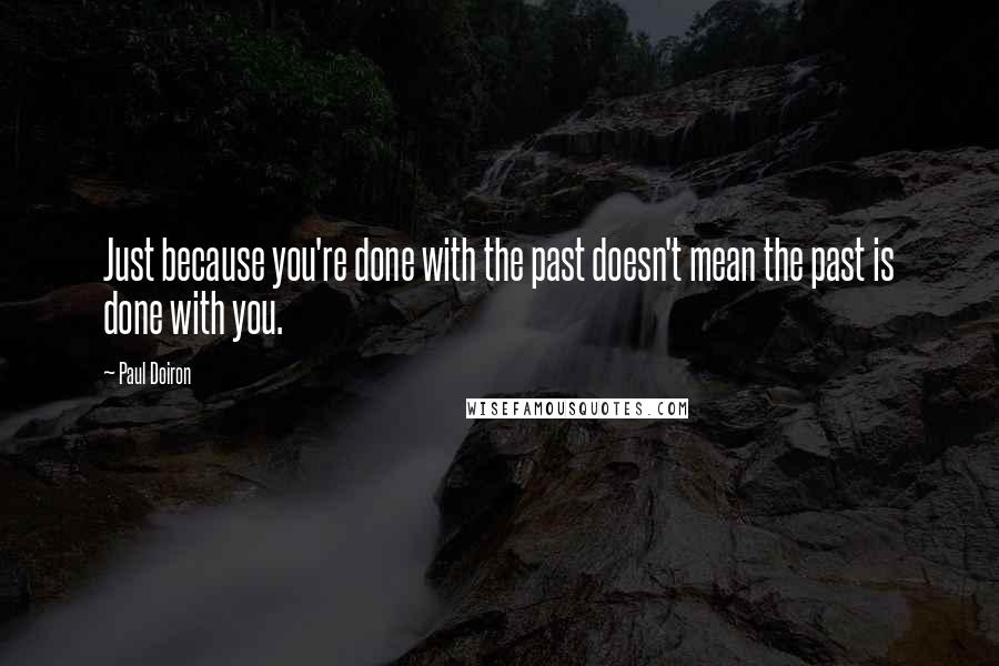 Paul Doiron quotes: Just because you're done with the past doesn't mean the past is done with you.