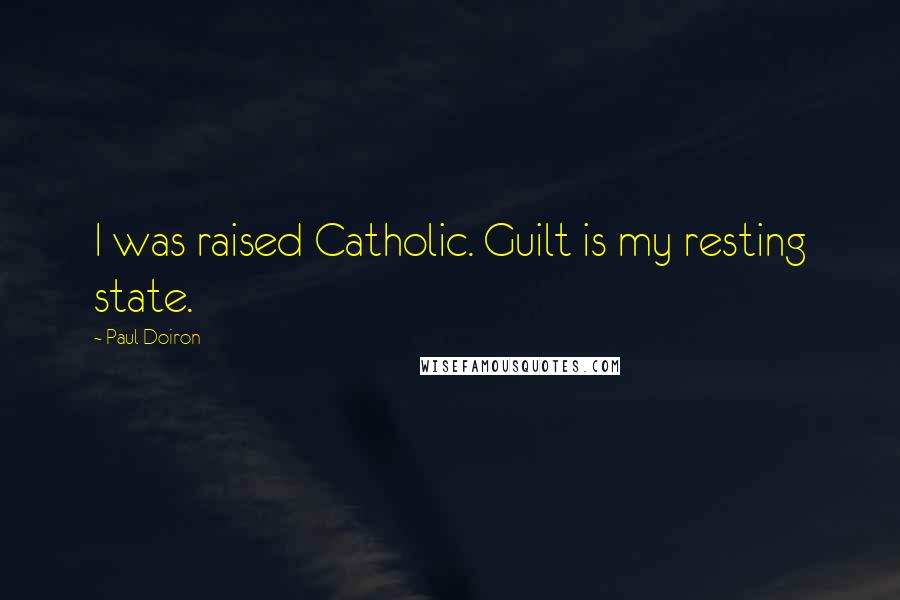 Paul Doiron quotes: I was raised Catholic. Guilt is my resting state.