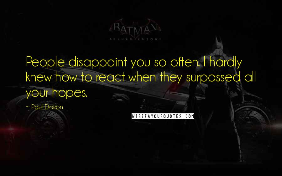 Paul Doiron quotes: People disappoint you so often. I hardly knew how to react when they surpassed all your hopes.