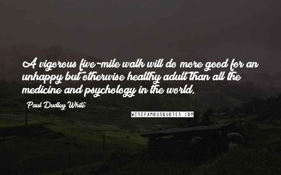 Paul Dudley White quotes: A vigorous five-mile walk will do more good for an unhappy but otherwise healthy adult than all the medicine and psychology in the world.