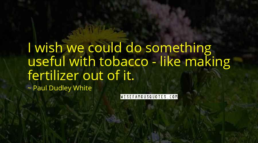 Paul Dudley White quotes: I wish we could do something useful with tobacco - like making fertilizer out of it.
