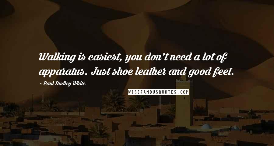 Paul Dudley White quotes: Walking is easiest, you don't need a lot of apparatus. Just shoe leather and good feet.