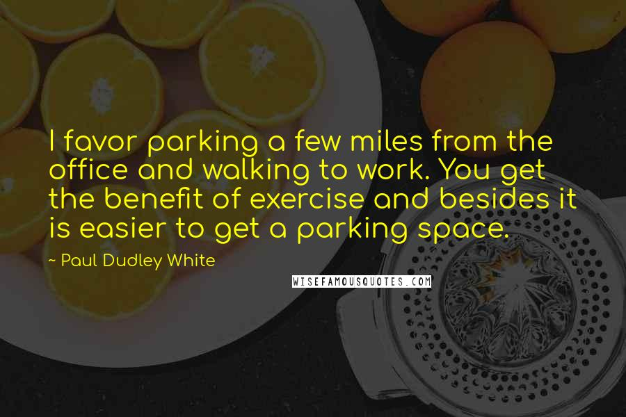 Paul Dudley White quotes: I favor parking a few miles from the office and walking to work. You get the benefit of exercise and besides it is easier to get a parking space.