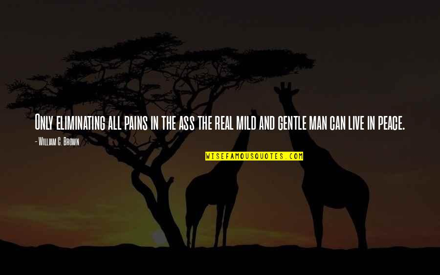 Paul Durcan Quotes By William C. Brown: Only eliminating all pains in the ass the
