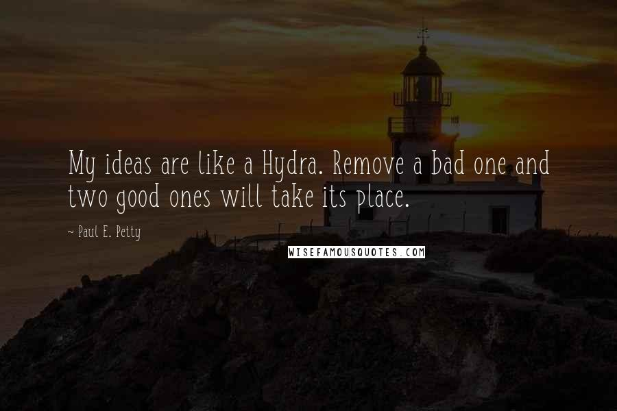 Paul E. Petty quotes: My ideas are like a Hydra. Remove a bad one and two good ones will take its place.