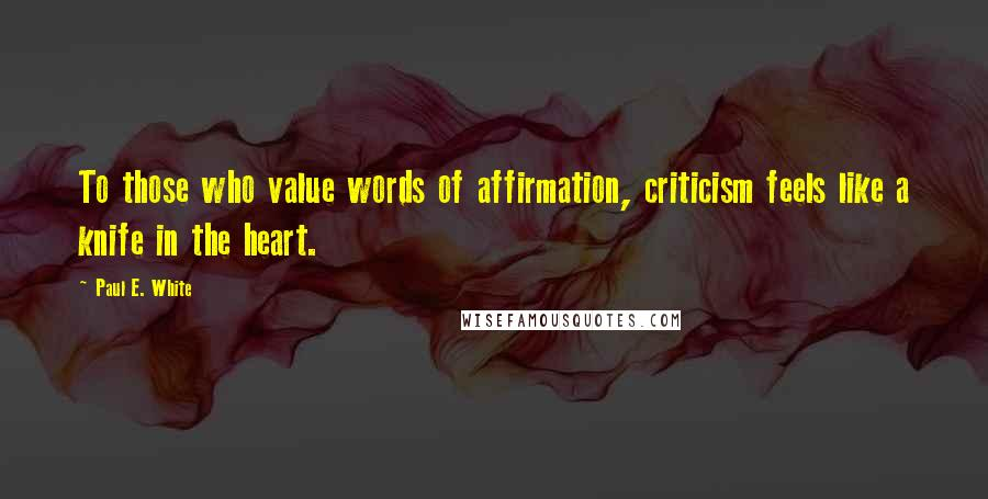 Paul E. White quotes: To those who value words of affirmation, criticism feels like a knife in the heart.