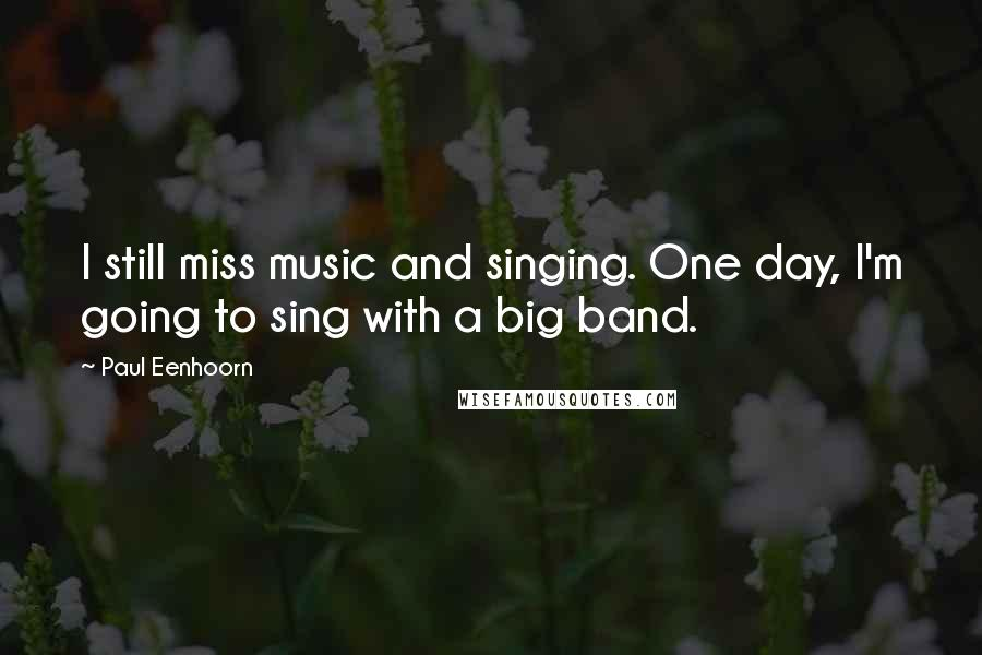 Paul Eenhoorn quotes: I still miss music and singing. One day, I'm going to sing with a big band.