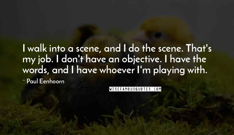 Paul Eenhoorn quotes: I walk into a scene, and I do the scene. That's my job. I don't have an objective. I have the words, and I have whoever I'm playing with.