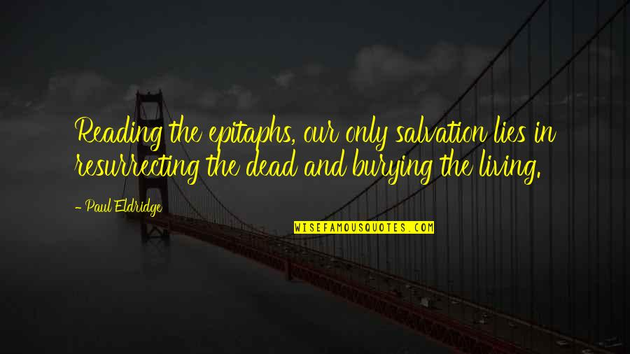Paul Eldridge Quotes By Paul Eldridge: Reading the epitaphs, our only salvation lies in