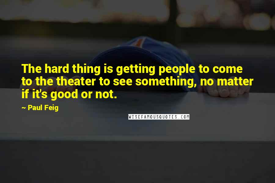 Paul Feig quotes: The hard thing is getting people to come to the theater to see something, no matter if it's good or not.