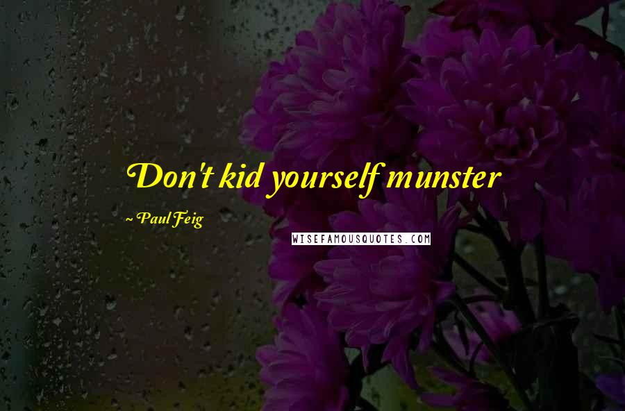 Paul Feig quotes: Don't kid yourself munster