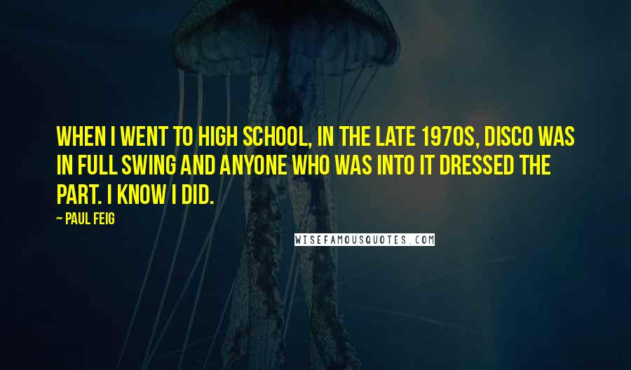 Paul Feig quotes: When I went to high school, in the late 1970s, disco was in full swing and anyone who was into it dressed the part. I know I did.