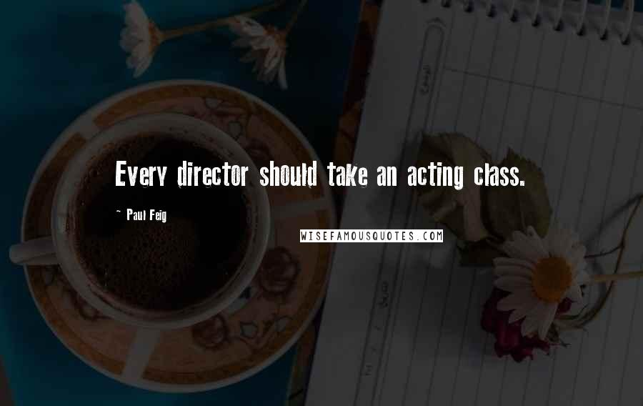 Paul Feig quotes: Every director should take an acting class.
