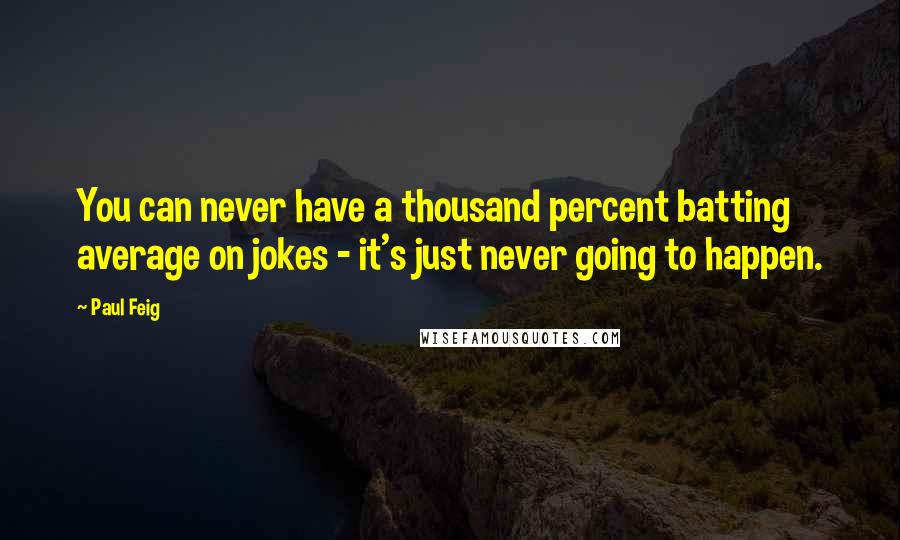 Paul Feig quotes: You can never have a thousand percent batting average on jokes - it's just never going to happen.